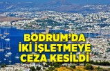 Bodrum'da 2 işletmeye ceza kesildi