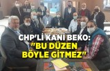 "CHP'li Kani Beko: ""Bu düzen böyle gitmez"""