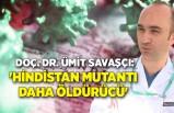 Doç. Dr. Ümit Savaşçı: 'Hindistan mutantı daha öldürücü'