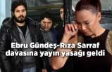 Ebru Gündeş-Rıza Sarraf davasına yayın yasağı geldi