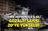 İzmir depremiyle ilgili gözaltı sayısı 20'ye yükseldi
