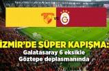 İzmir'de süper kapışma: Galatasaray 6 eksikle Göztepe deplasmanında