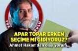 Apar topar erken seçime mi gidiyoruz? Ahmet Hakan'dan olay yorum...