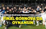 Başkan İduğ'dan Federasyona çağrı: Final Bornova'da oynansın