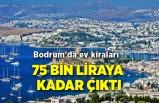 Bodrum'da ev kiraları 75 bin liraya kadar çıktı