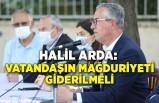Halil Arda: Vatandaşın mağduriyeti giderilmeli