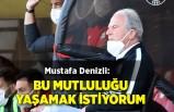 Mustafa Denizli: Bu mutluluğu yaşamak istiyorum