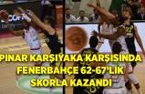 Pınar Karşıyaka karşısında Fenerbahçe 62-67'lik skorla kazandı
