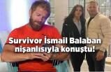 Survivor İsmail Balaban nişanlısı Gamze ile konuştu!