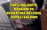 CHP'li Belediye Başkanı ve avukatına beyzbol sopalı saldırı!