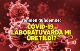 Yeniden gündemde: COVID-19 laboratuvarda mı üretildi?