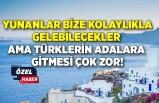 Yunanlar bize kolaylıkla gelebilecekler ama Türklerin adalara gitmesi çok zor!