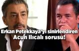 Erkan Petekkaya'yı öfkelendiren Acun Ilıcalı sorusu!