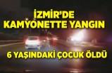 İzmir'de kamyonette çıkan yangında 6 yaşındaki çocuk öldü