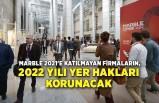 Marble 2021'e katılmayan firmaların, 2022 yılı yer hakları korunacak