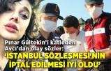 Pınar Gültekin'i katleden Avcı'dan olay sözler: 'İstanbul Sözleşmesi'nin iptal edilmesi iyi oldu'