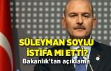 Süleyman Soylu istifa mı etti? Bakanlık'tan açıklama