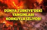 Dünya Türkiye'deki yangınları korkuyla izliyor!