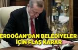 Erdoğan'dan belediyeler için flaş karar