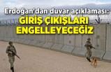 Erdoğan'dan duvar açıklaması: Giriş çıkışları engelleyeceğiz