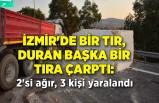 İzmir'de bir tır, duran başka bir tıra çarptı: 2'si ağır, 3 kişi yaralandı