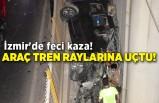 İzmir'de feci kaza! Araç tren raylarına uçtu!
