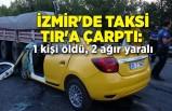 İzmir'de taksi TIR'a çarptı: 1 kişi öldü, 2 ağır yaralı