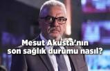 Mesut Akusta'nın son sağlık durumu nasıl?