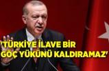 'Türkiye ilave bir göç yükünü kaldıramaz'