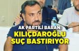 AK Partili Baran: Kılıçdaroğlu suç bastırıyor