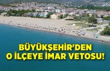 Büyükşehir'den o ilçeye imar vetosu!