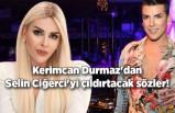 Kerimcan Durmaz'dan Selin Ciğerci'yi çıldırtacak sözler!