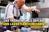 Las Vegas'ın ünlü şefleri Türk lezzetleri için yarıştı