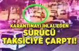 Karantinayı ihlal edensürücü taksiciye çarptı!
