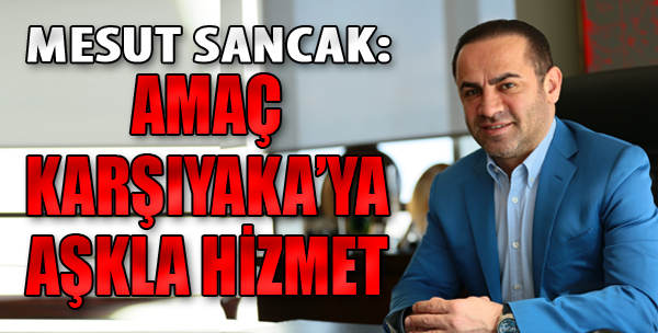 Mesut Sancak: Amaç Karşıyaka'ya Aşkla Hizmet