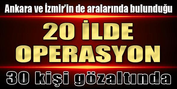 20 İlde Operasyon: 30 Gözaltı