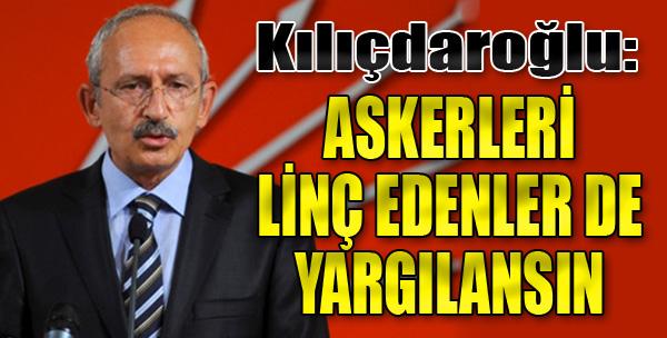 Kılıçdaroğlu: Askerimizi Linç Edenler de Yargılansın