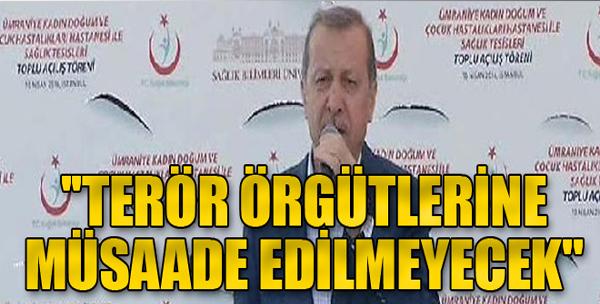 Erdoğan: 'Müsaade Edilmeyecek'