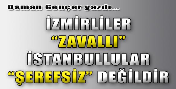 İzmirliler Zavallı; İstanbullular Şerefsiz Değildir