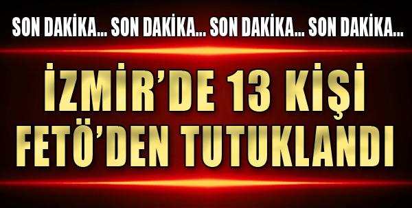 İzmir'de 13 Kişi FETÖ'den Tutuklandı