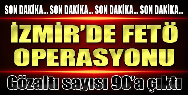 İzmir'de FETÖ Operasyonu: Gözaltı Sayısı 90'a Çıktı