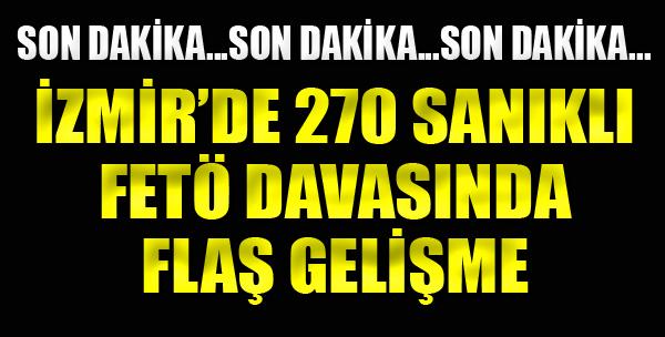 İzmir'de 270 Sanıklı FETÖ Davasında Flaş Gelişme