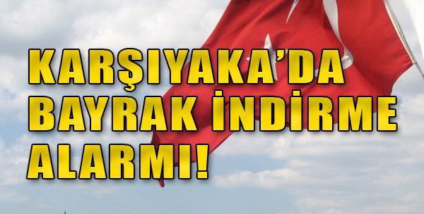 Karşıyaka'da Bayrak İndirme Alarmı
