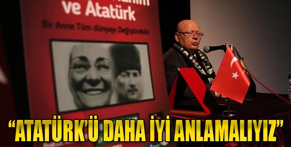 'Atatürk'ü Daha İyi Anlamalıyız'