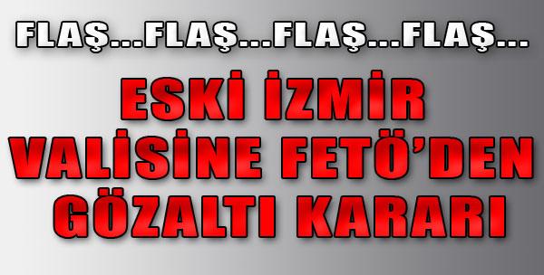 Eski İzmir Valisine Gözaltı Kararı