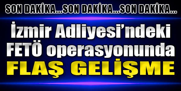 İzmir Adliyesi'ndeki FETÖ Operasyonunda Son Dakika Gelişmesi