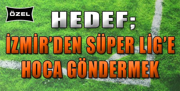 Hedef; İzmir'den Süper Lig'e Hoca Göndermek