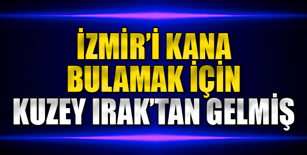 İzmir'i Kana Bulamak İçin Kuzey Irak'tan Gelmiş