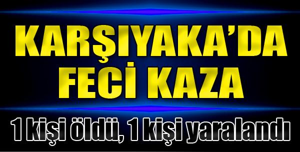 Karşıyaka'da Feci Kaza: 1 Ölü, 1 Yaralı