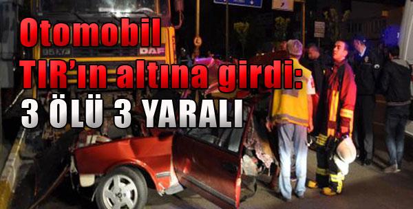Otomobil TIR'ın Altına Girdi: 3 Ölü, 3 Yaralı